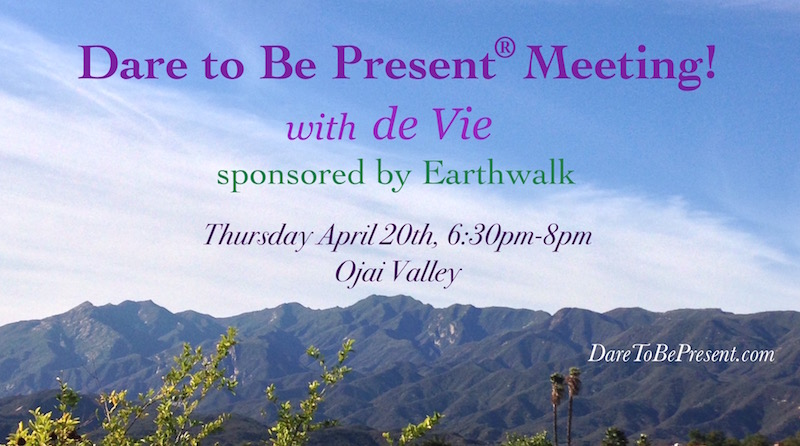 Dare to Be Present group meeting with de Vie, sponsored by Earthwalk, April 20th, Ojai Valley, California